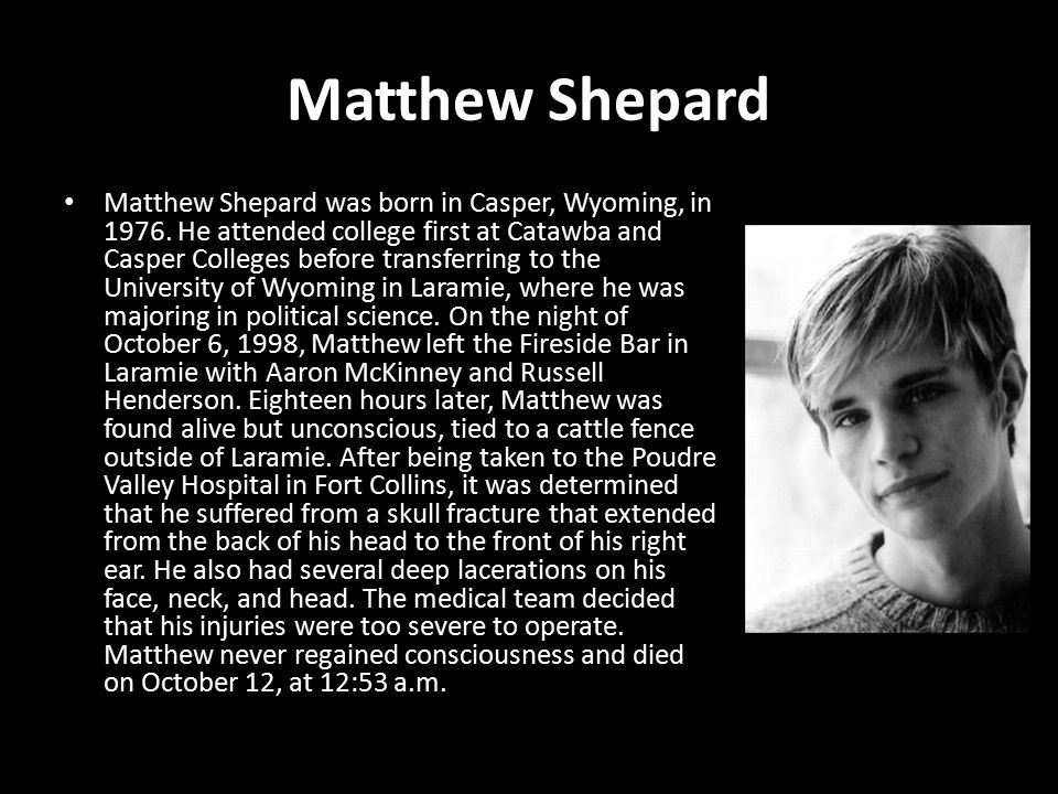 Matthew Shepard Matthew Shepard was born in Casper, Wyoming, in 1976.