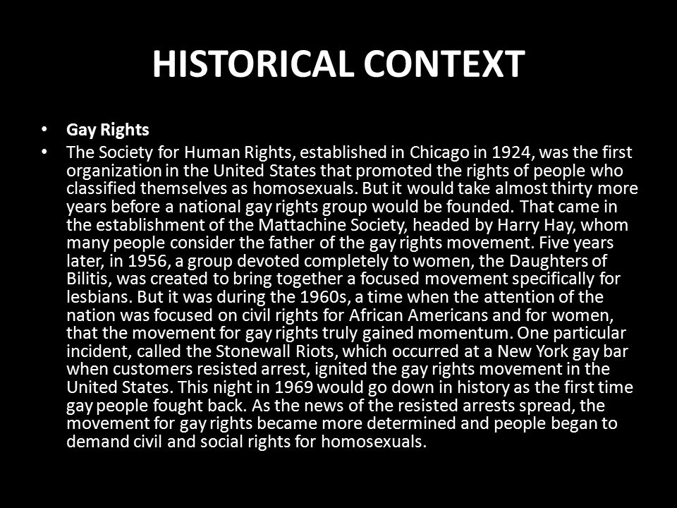 HISTORICAL CONTEXT Gay Rights The Society for Human Rights, established in Chicago in 1924, was the first organization in the United States that promoted the rights of people who classified themselves as homosexuals.