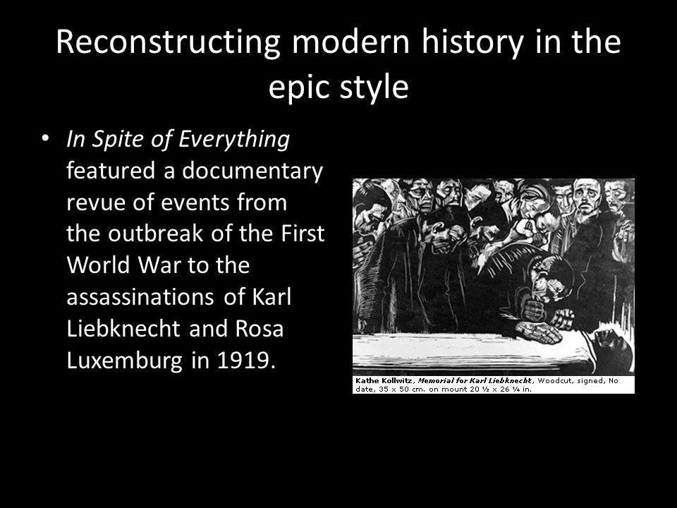 Reconstructing modern history in the epic style In Spite of Everything featured a documentary revue of events from the outbreak of the First World War to the assassinations of Karl Liebknecht and Rosa Luxemburg in 1919.
