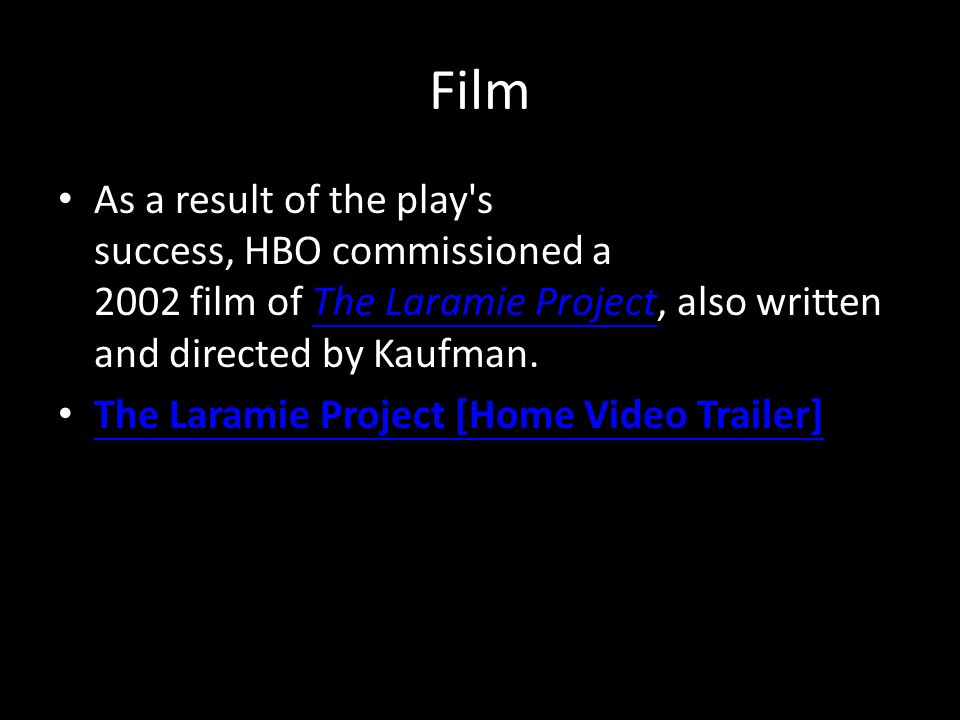 Film As a result of the play s success, HBO commissioned a 2002 film of The Laramie Project, also written and directed by Kaufman.The Laramie Project The Laramie Project [Home Video Trailer]
