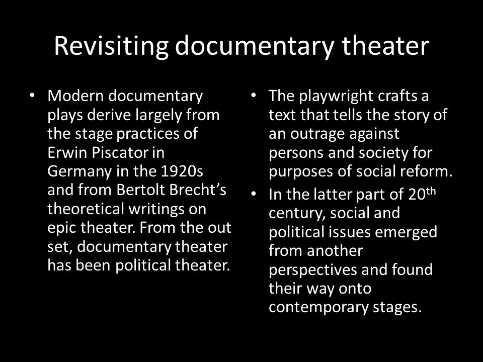 Revisiting documentary theater Modern documentary plays derive largely from the stage practices of Erwin Piscator in Germany in the 1920s and from Bertolt Brecht's theoretical writings on epic theater.