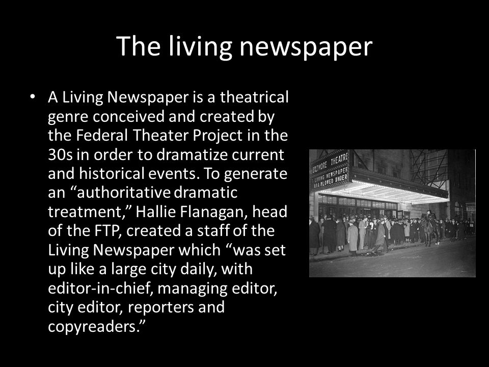 The living newspaper A Living Newspaper is a theatrical genre conceived and created by the Federal Theater Project in the 30s in order to dramatize current and historical events.