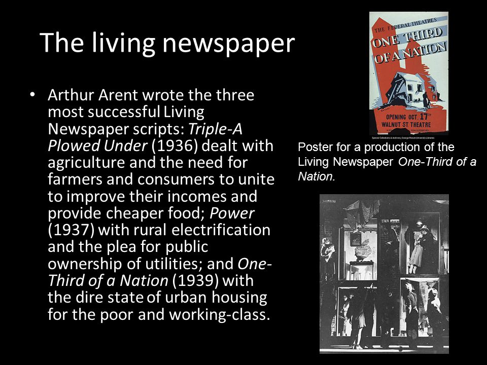 The living newspaper Arthur Arent wrote the three most successful Living Newspaper scripts: Triple-A Plowed Under (1936) dealt with agriculture and the need for farmers and consumers to unite to improve their incomes and provide cheaper food; Power (1937) with rural electrification and the plea for public ownership of utilities; and One- Third of a Nation (1939) with the dire state of urban housing for the poor and working-class.
