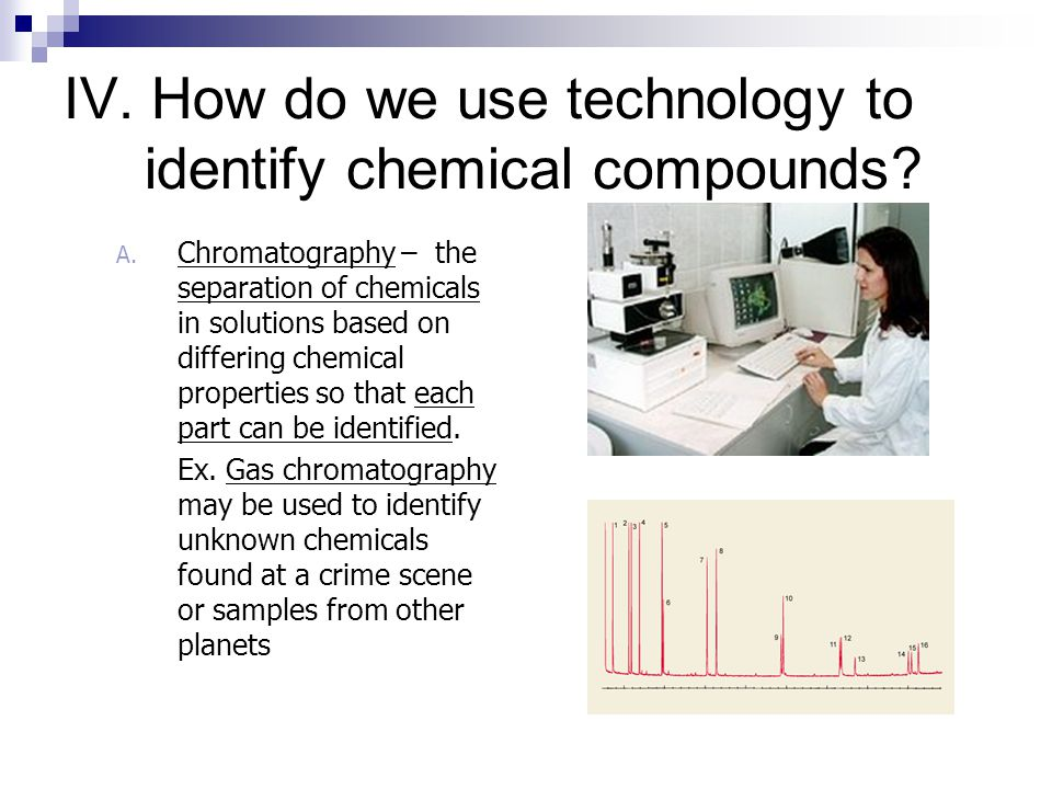 IV. How do we use technology to identify chemical compounds? A. Indicators – a chemical or tool that indicates a substance is present by changing colo
