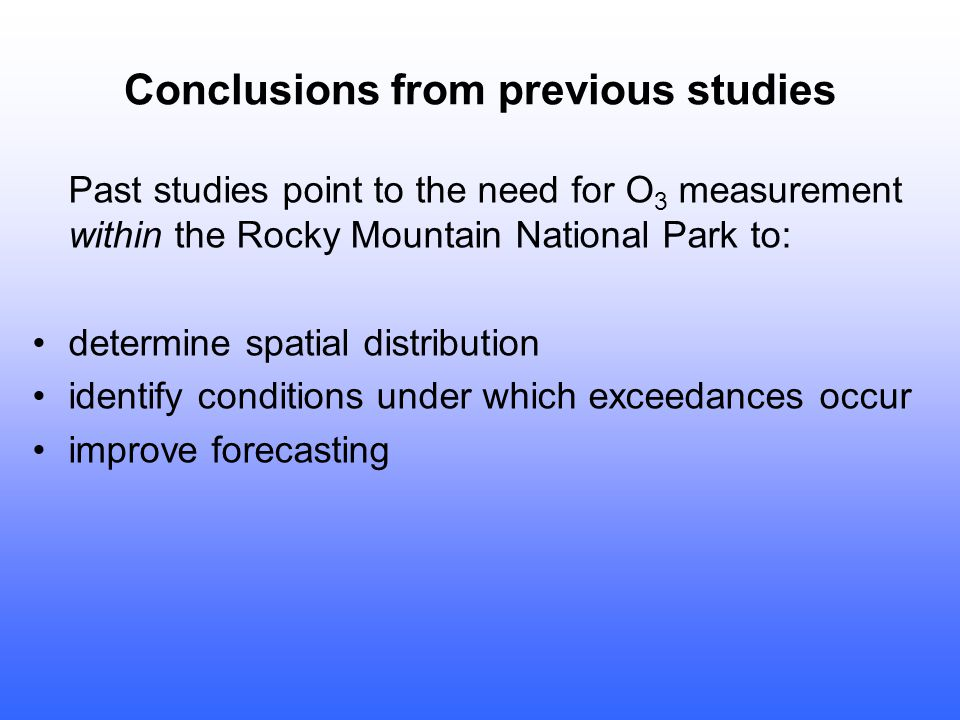Conclusions from previous studies Past studies point to the need for O 3 measurement within the Rocky Mountain National Park to: determine spatial distribution identify conditions under which exceedances occur improve forecasting