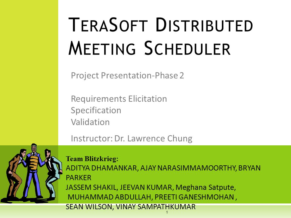 Project Presentation-Phase 2 Requirements Elicitation Specification Validation T ERA S OFT D ISTRIBUTED M EETING S CHEDULER Team Blitzkrieg: ADITYA DHAMANKAR, AJAY NARASIMMAMOORTHY, BRYAN PARKER JASSEM SHAKIL, JEEVAN KUMAR, Meghana Satpute, MUHAMMAD ABDULLAH, PREETI GANESHMOHAN, SEAN WILSON, VINAY SAMPATHKUMAR Instructor: Dr.