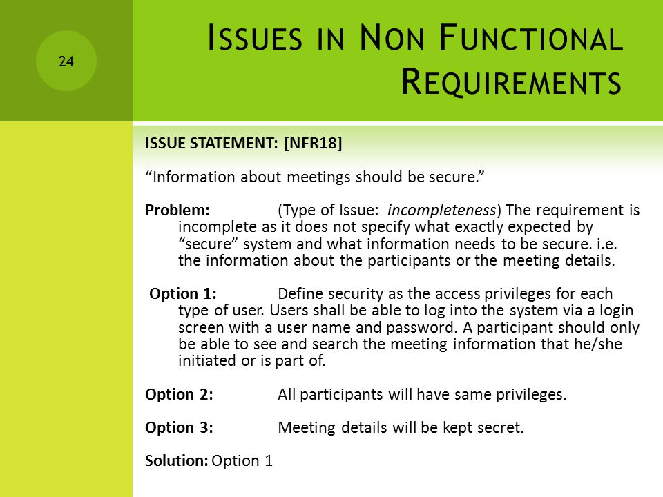 I SSUES IN N ON F UNCTIONAL R EQUIREMENTS ISSUE STATEMENT: [NFR18] Information about meetings should be secure. Problem:(Type of Issue: incompleteness) The requirement is incomplete as it does not specify what exactly expected by secure system and what information needs to be secure.
