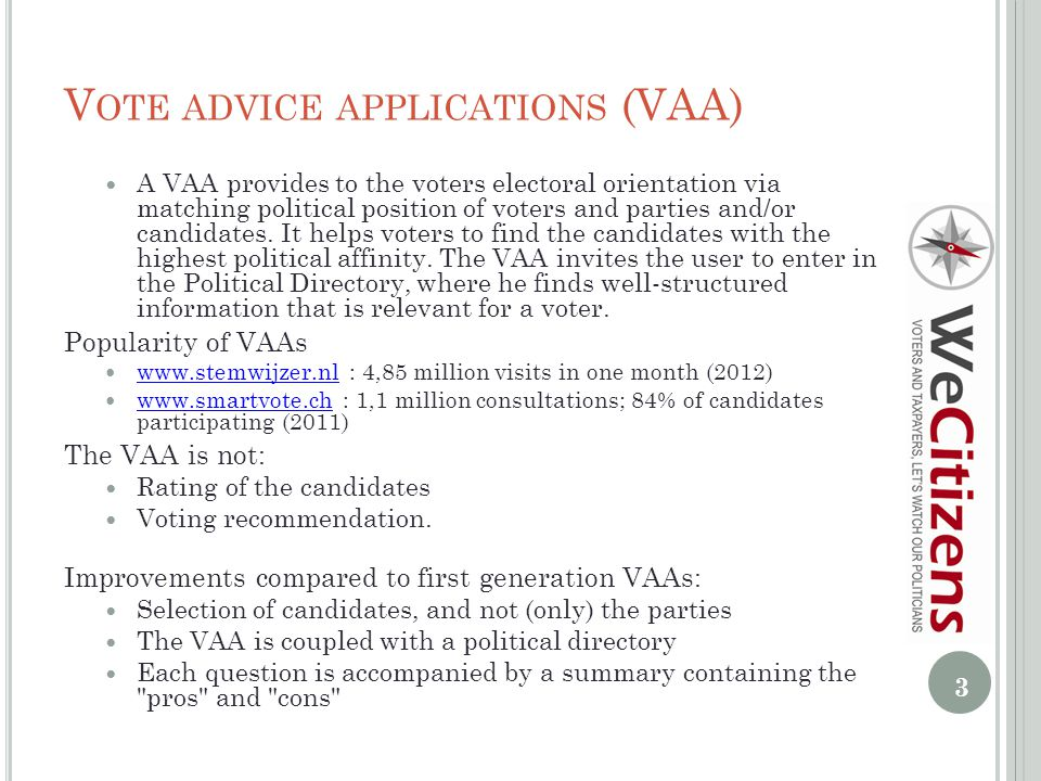 V OTE ADVICE APPLICATIONS (VAA) A VAA provides to the voters electoral orientation via matching political position of voters and parties and/or candidates.