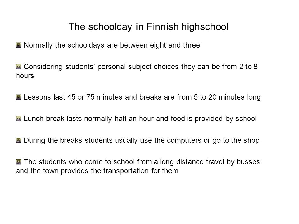 The schoolday in Finnish highschool Normally the schooldays are between eight and three Considering students' personal subject choices they can be fro