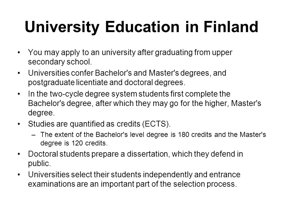 University Education in Finland You may apply to an university after graduating from upper secondary school. Universities confer Bachelor's and Master