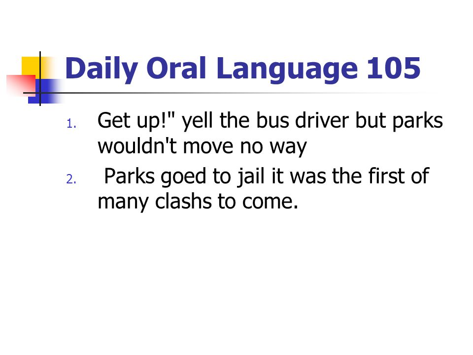 Daily Oral Language 105 1.Get up! yell the bus driver but parks wouldn t move no way 2.