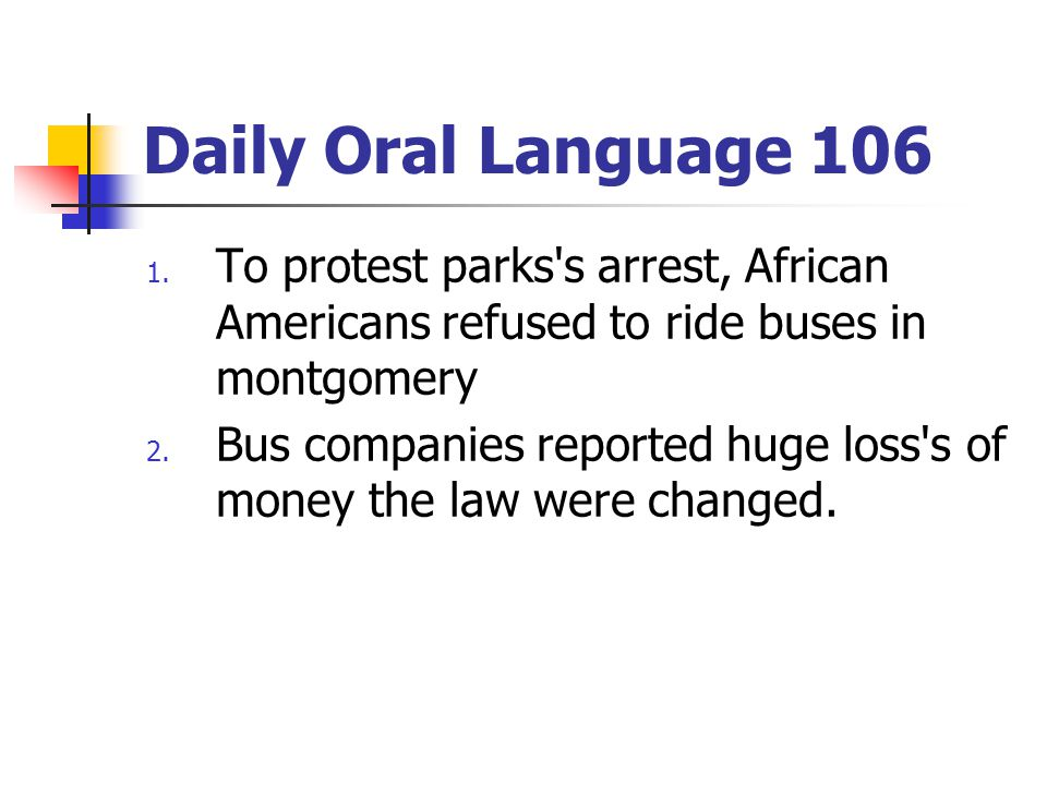 Daily Oral Language 106 1. To protest parks's arrest, African Americans refused to ride buses in montgomery 2. Bus companies reported huge loss's of m