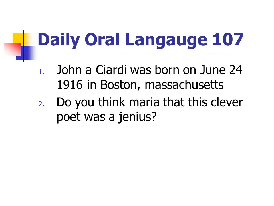Daily Oral Langauge 107 1. John a Ciardi was born on June 24 1916 in Boston, massachusetts 2. Do you think maria that this clever poet was a jenius?