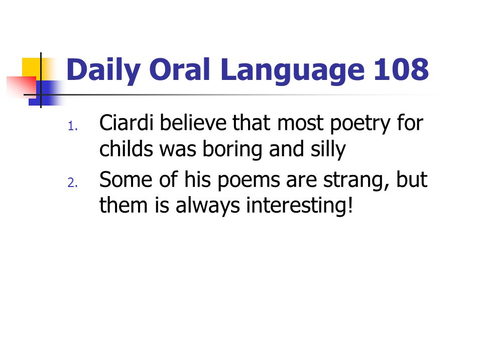 Daily Oral Language 108 1.Ciardi believe that most poetry for childs was boring and silly 2.