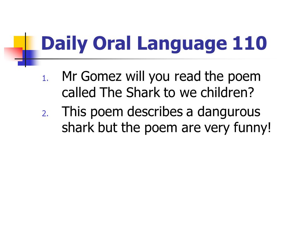 Daily Oral Language 110 1. Mr Gomez will you read the poem called The Shark to we children? 2. This poem describes a dangurous shark but the poem are