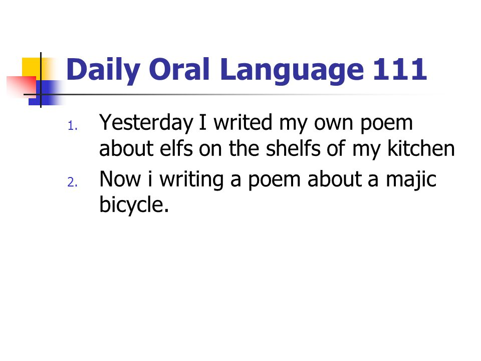 Daily Oral Language 111 1. Yesterday I writed my own poem about elfs on the shelfs of my kitchen 2. Now i writing a poem about a majic bicycle.