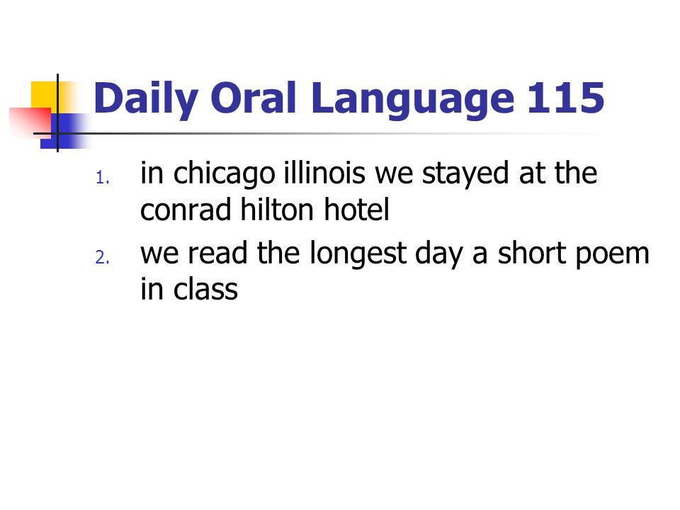 Daily Oral Language 115 1. in chicago illinois we stayed at the conrad hilton hotel 2. we read the longest day a short poem in class