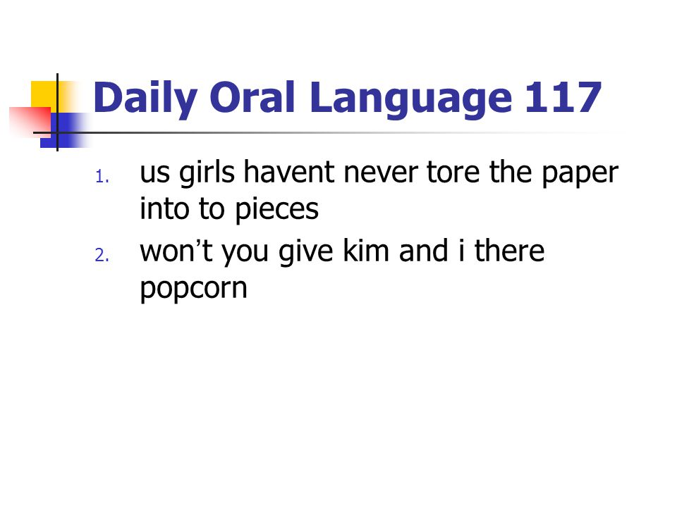 Daily Oral Language 117 1. us girls havent never tore the paper into to pieces 2. won't you give kim and i there popcorn