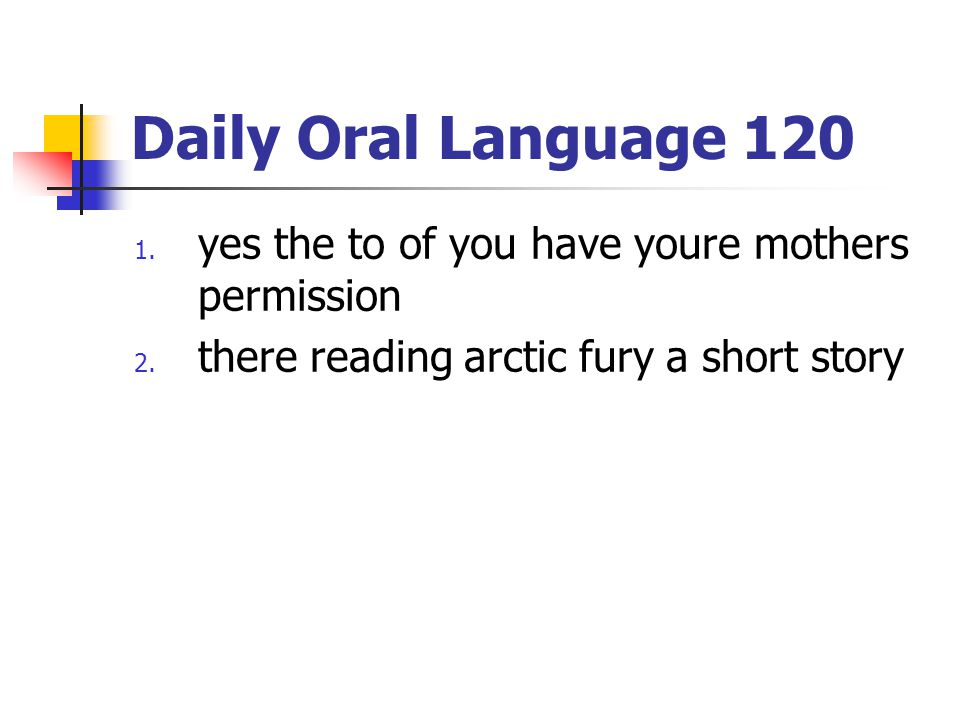 Daily Oral Language 120 1. yes the to of you have youre mothers permission 2. there reading arctic fury a short story