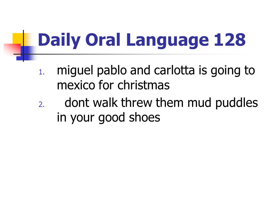 Daily Oral Language 128 1. miguel pablo and carlotta is going to mexico for christmas 2. dont walk threw them mud puddles in your good shoes