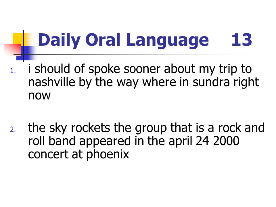 Daily Oral Language13 1. i should of spoke sooner about my trip to nashville by the way where in sundra right now 2. the sky rockets the group that is