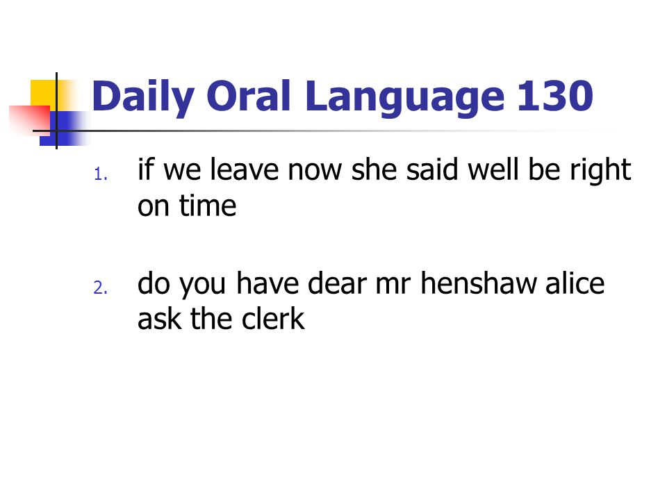 Daily Oral Language 130 1. if we leave now she said well be right on time 2. do you have dear mr henshaw alice ask the clerk