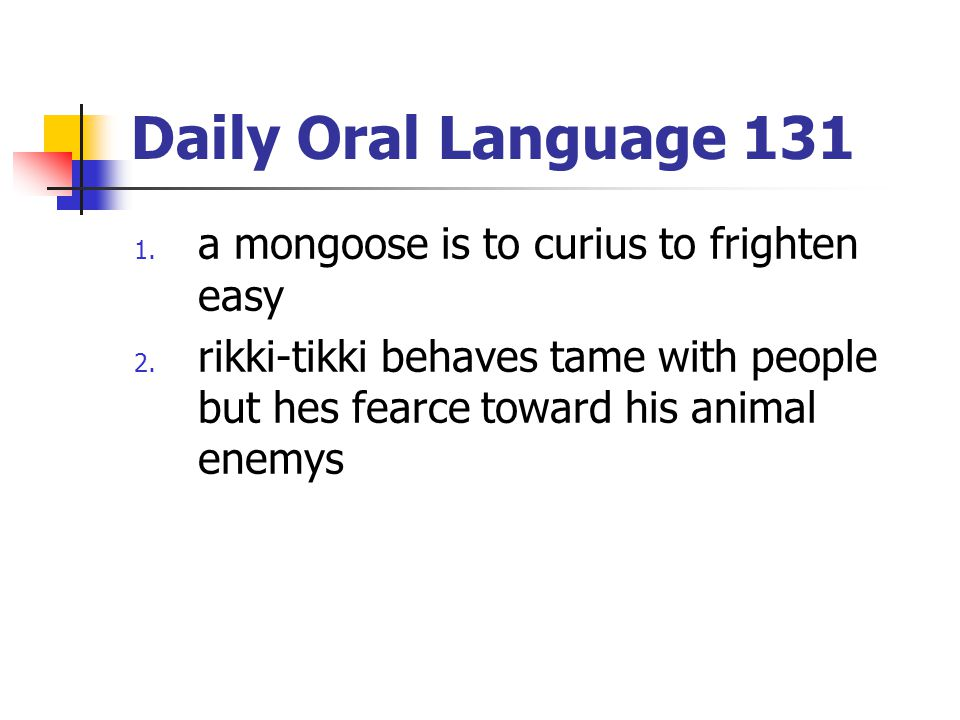 Daily Oral Language 131 1. a mongoose is to curius to frighten easy 2. rikki-tikki behaves tame with people but hes fearce toward his animal enemys