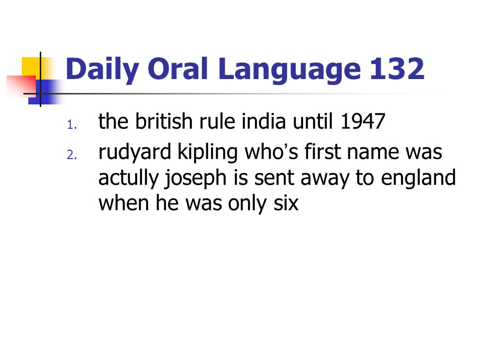 Daily Oral Language 132 1. the british rule india until 1947 2. rudyard kipling who's first name was actully joseph is sent away to england when he wa