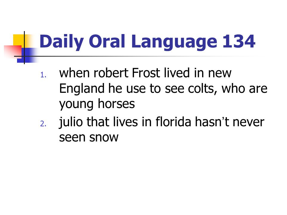 Daily Oral Language 134 1. when robert Frost lived in new England he use to see colts, who are young horses 2. julio that lives in florida hasn't neve