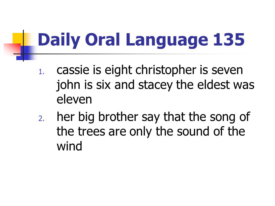 Daily Oral Language 135 1. cassie is eight christopher is seven john is six and stacey the eldest was eleven 2. her big brother say that the song of t