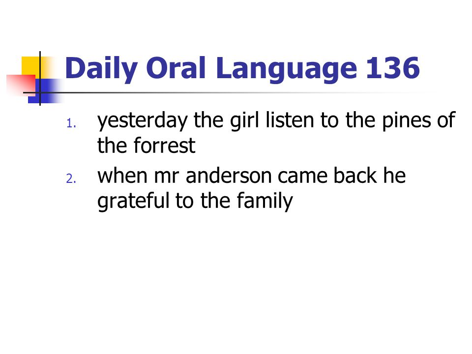 Daily Oral Language 136 1. yesterday the girl listen to the pines of the forrest 2. when mr anderson came back he grateful to the family