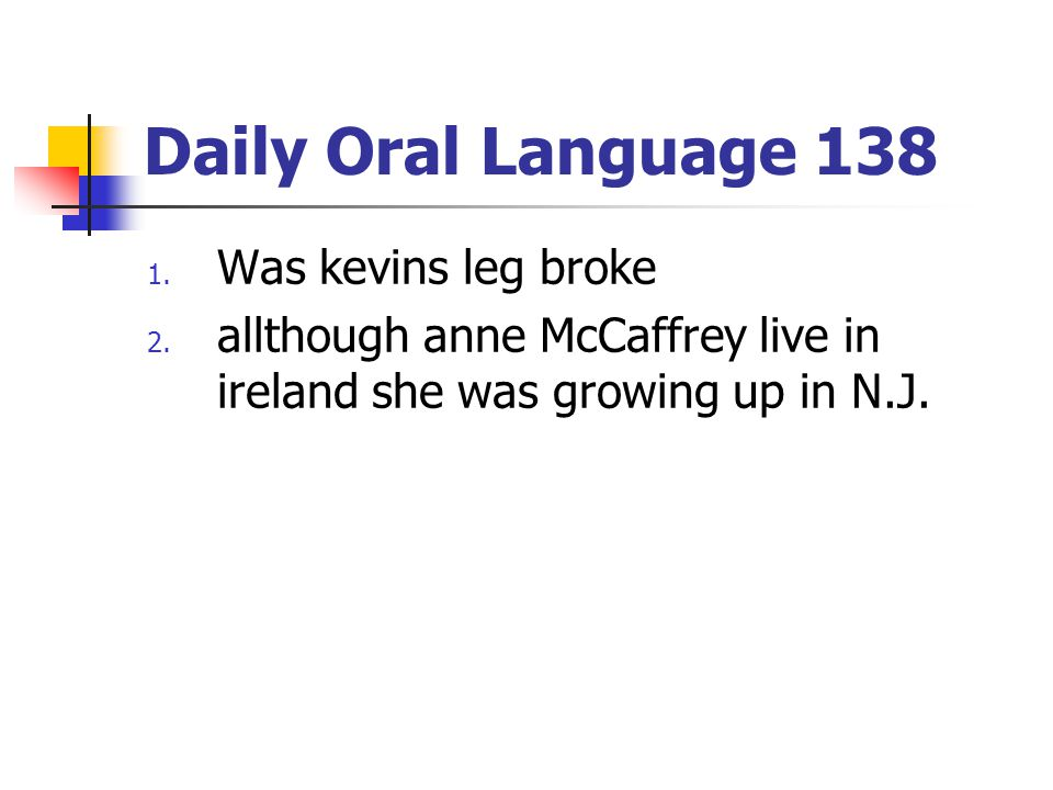 Daily Oral Language 138 1. Was kevins leg broke 2. allthough anne McCaffrey live in ireland she was growing up in N.J.