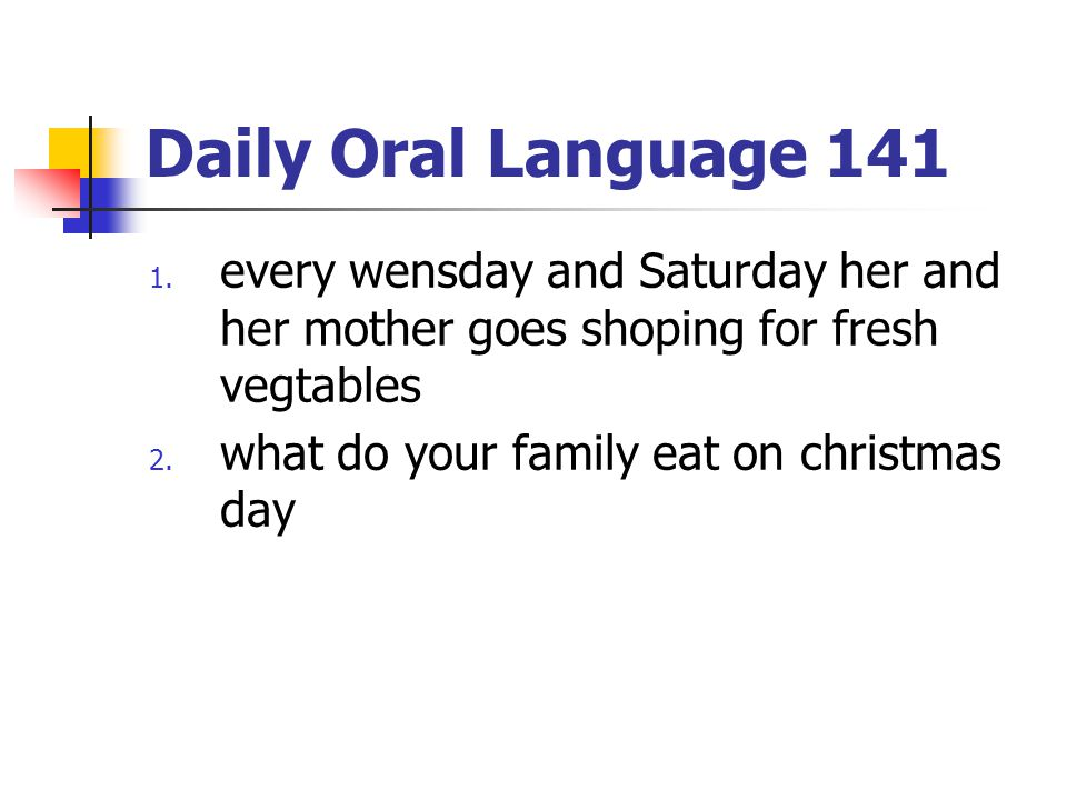 Daily Oral Language 141 1. every wensday and Saturday her and her mother goes shoping for fresh vegtables 2. what do your family eat on christmas day