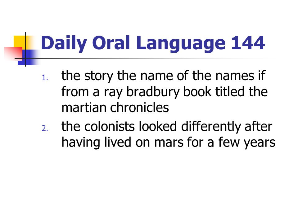 Daily Oral Language 144 1. the story the name of the names if from a ray bradbury book titled the martian chronicles 2. the colonists looked different