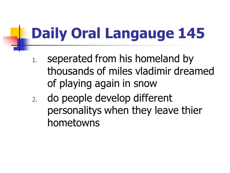 Daily Oral Langauge 145 1. seperated from his homeland by thousands of miles vladimir dreamed of playing again in snow 2. do people develop different