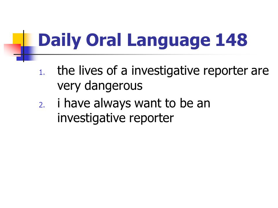 Daily Oral Language 148 1. the lives of a investigative reporter are very dangerous 2. i have always want to be an investigative reporter
