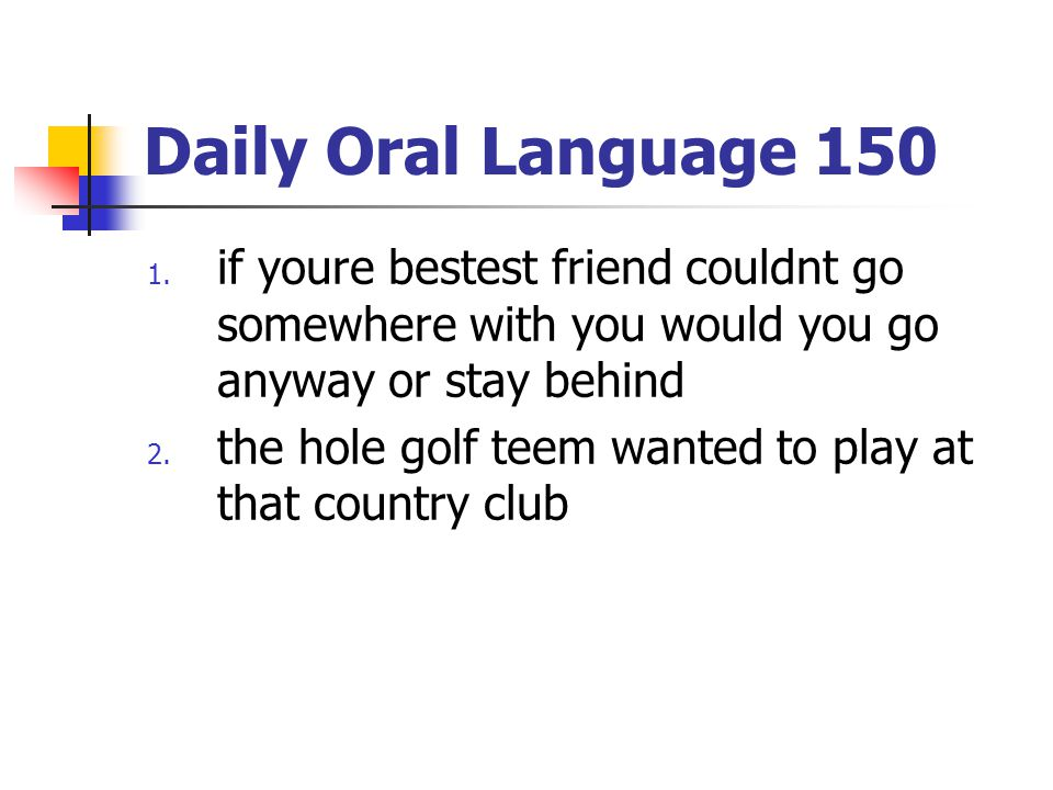 Daily Oral Language 150 1. if youre bestest friend couldnt go somewhere with you would you go anyway or stay behind 2. the hole golf teem wanted to pl