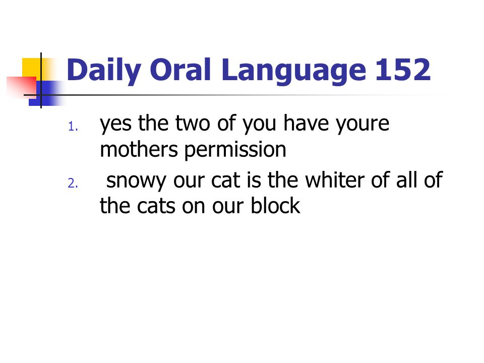Daily Oral Language 152 1. yes the two of you have youre mothers permission 2. snowy our cat is the whiter of all of the cats on our block