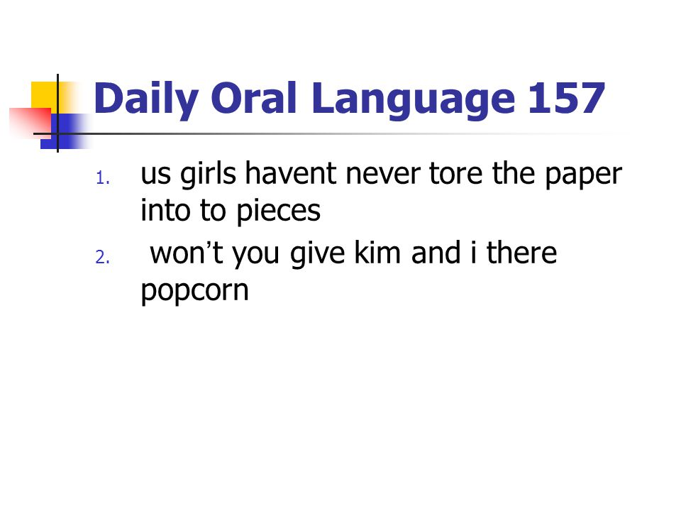 Daily Oral Language 157 1. us girls havent never tore the paper into to pieces 2. won't you give kim and i there popcorn