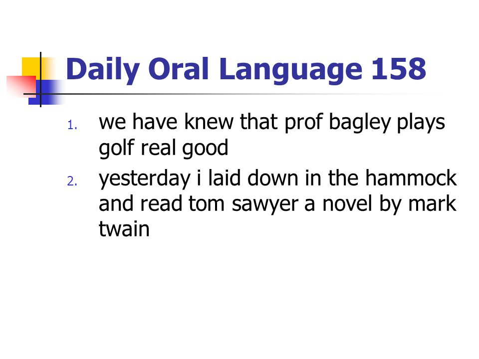 Daily Oral Language 158 1. we have knew that prof bagley plays golf real good 2. yesterday i laid down in the hammock and read tom sawyer a novel by m