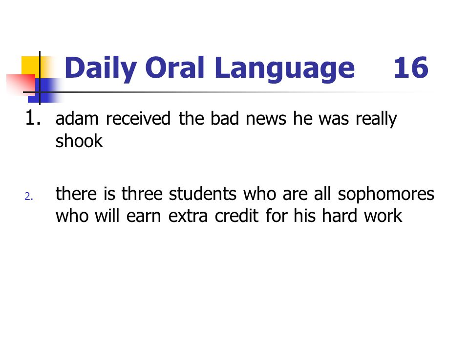 Daily Oral Language16 1. adam received the bad news he was really shook 2. there is three students who are all sophomores who will earn extra credit f