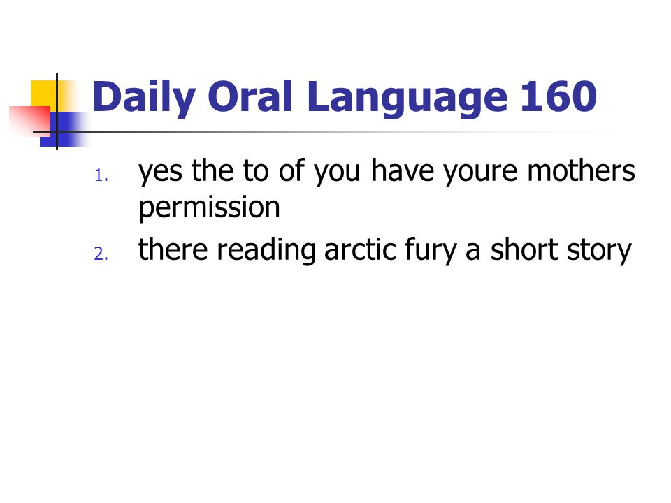 Daily Oral Language 160 1. yes the to of you have youre mothers permission 2. there reading arctic fury a short story