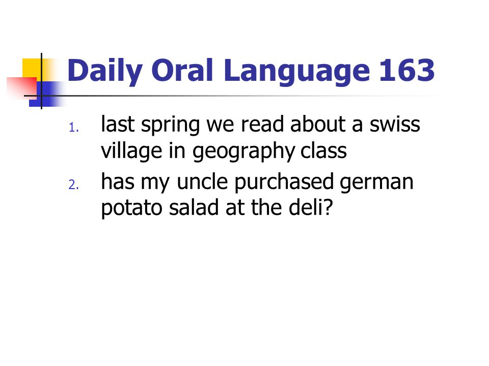Daily Oral Language 163 1. last spring we read about a swiss village in geography class 2. has my uncle purchased german potato salad at the deli?