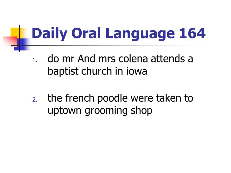 Daily Oral Language 164 1. do mr And mrs colena attends a baptist church in iowa 2. the french poodle were taken to uptown grooming shop