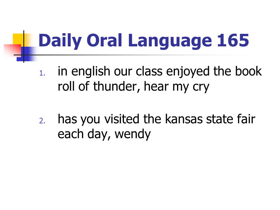 Daily Oral Language 165 1. in english our class enjoyed the book roll of thunder, hear my cry 2. has you visited the kansas state fair each day, wendy