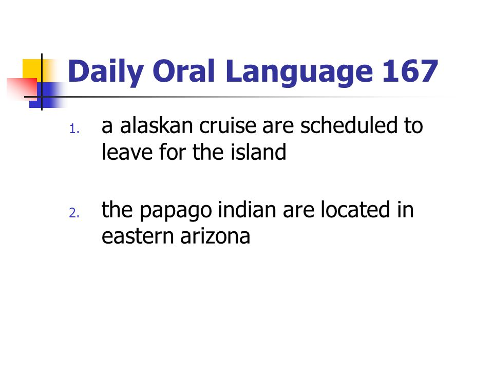 Daily Oral Language 167 1. a alaskan cruise are scheduled to leave for the island 2. the papago indian are located in eastern arizona