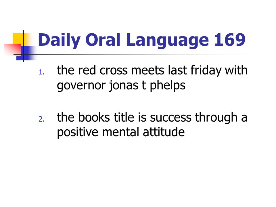 Daily Oral Language 169 1. the red cross meets last friday with governor jonas t phelps 2. the books title is success through a positive mental attitu