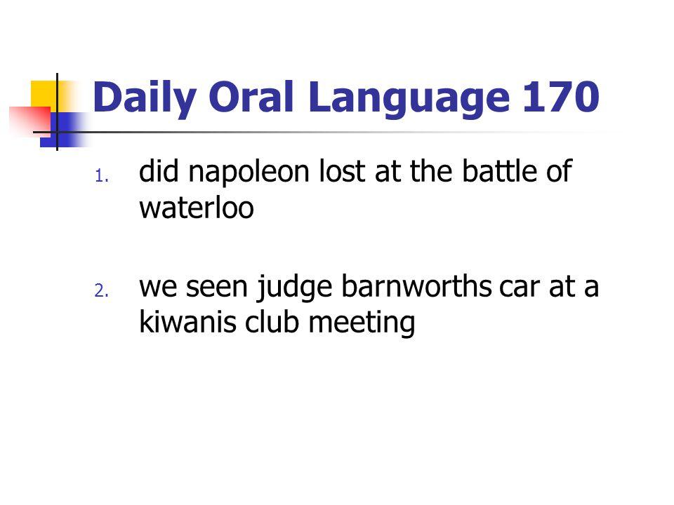 Daily Oral Language 170 1. did napoleon lost at the battle of waterloo 2. we seen judge barnworths car at a kiwanis club meeting
