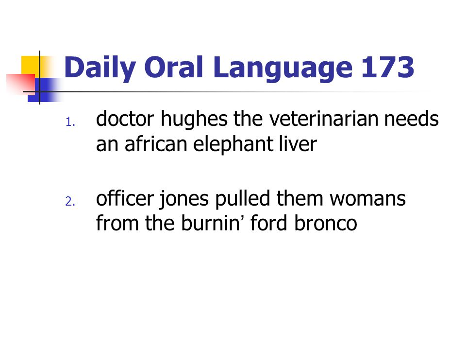 Daily Oral Language 173 1. doctor hughes the veterinarian needs an african elephant liver 2. officer jones pulled them womans from the burnin' ford br