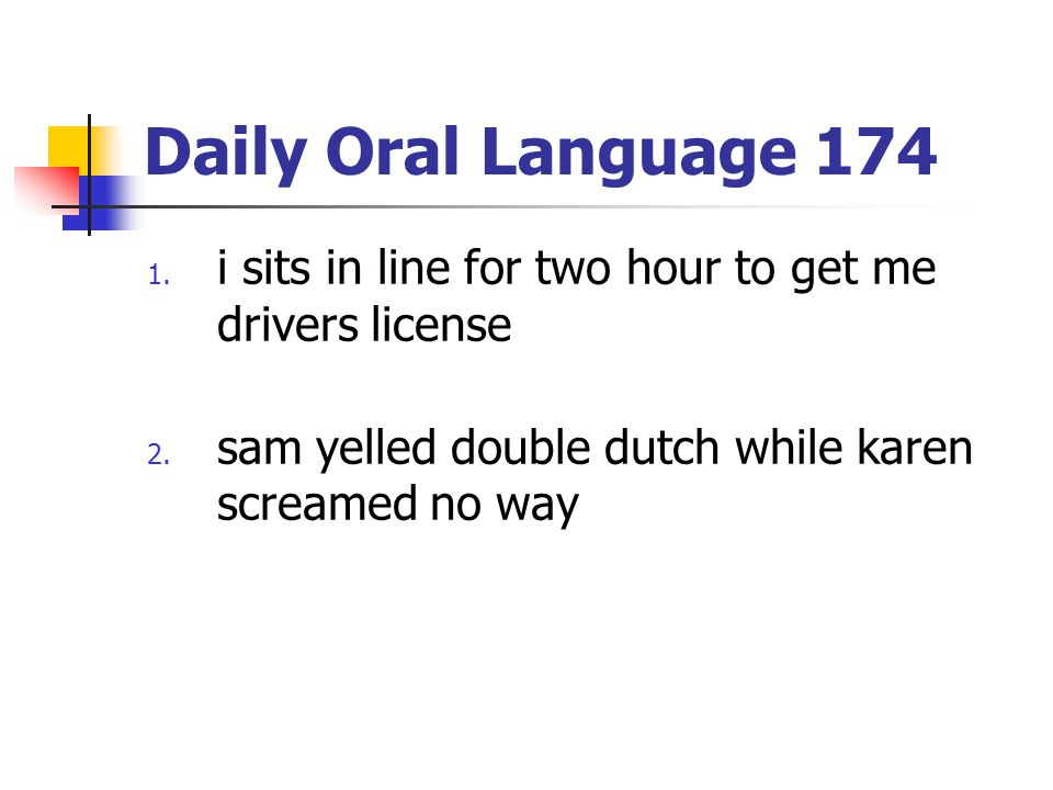 Daily Oral Language 174 1.i sits in line for two hour to get me drivers license 2.
